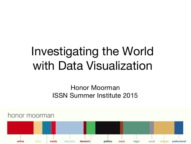 Investigating the World with Data Visualization Honor Moorman ISSN Summer Institute 2015
