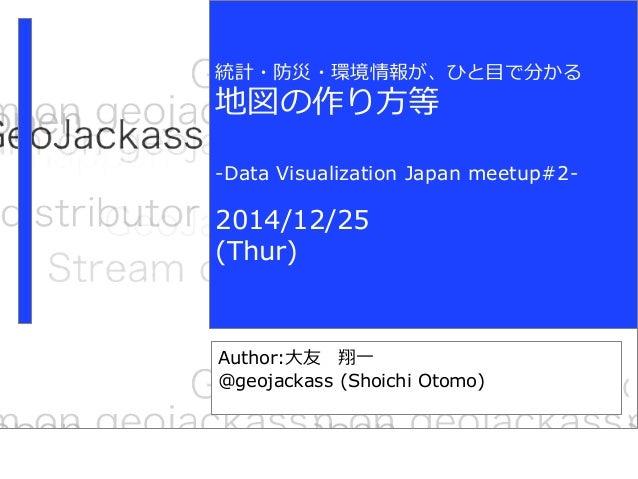 動画共有サービスに GeoTagをつけてみた Author:大友 翔一 @geojackass (Shoichi Otomo) 統計・防災・環境情報が、ひと目で分かる 地図の作り方等 -Data Visualization Japan meet...