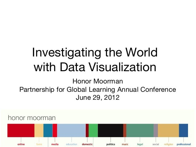 Investigating the Worldwith Data VisualizationHonor MoormanPartnership for Global Learning Annual ConferenceJune 29, 2012