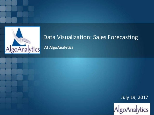 Slide 1 Data Visualization: Sales Forecasting July 19, 2017 At AlgoAnalytics