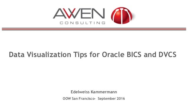 Data Visualization Tips for Oracle BICS and DVCS Edelweiss Kammermann OOW San Francisco- September 2016