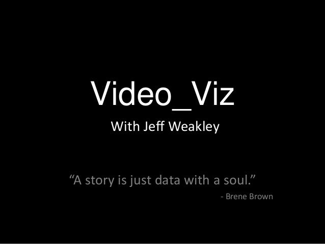 """Video_Viz With Jeff Weakley  """"A story is just data with a soul."""" - Brene Brown"""