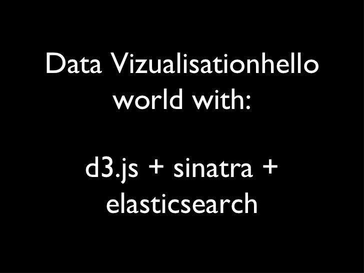 Data Vizualisationhello     world with:   d3.js + sinatra +    elasticsearch