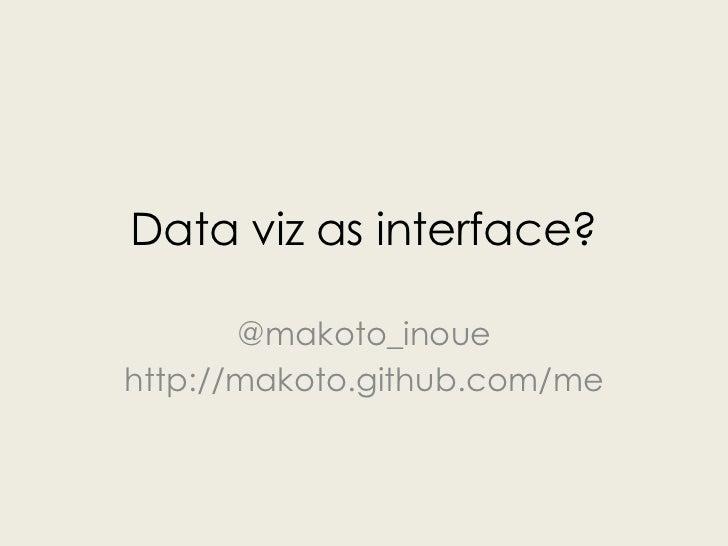 Data viz as interface?       @makoto_inouehttp://makoto.github.com/me