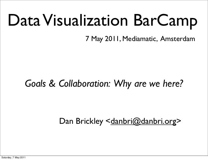Data Visualization BarCamp                                 7 May 2011, Mediamatic, Amsterdam                   Goals & Col...