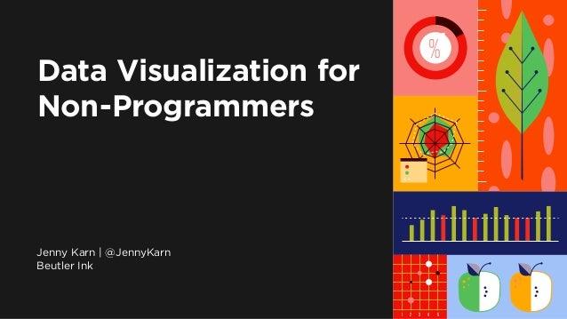 1 | Data Visualization for Journalists Data Visualization for Non-Programmers Jenny Karn | @JennyKarn Beutler Ink 1 2 3 4 ...