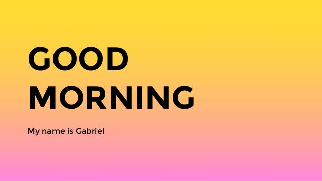 GOOD MORNING My name is Gabriel