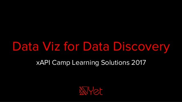 Data Viz for Data Discovery xAPI Camp Learning Solutions 2017