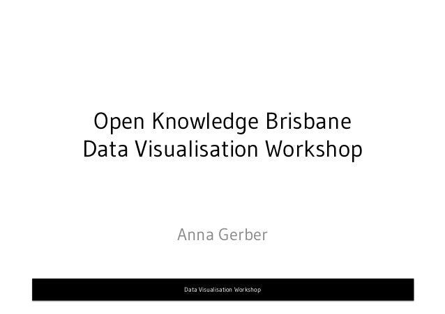 Open Knowledge Brisbane Data Visualisation Workshop Anna Gerber Data Visualisation Workshop