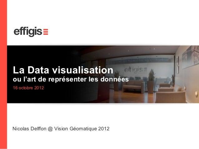 La Data visualisation    ou l'art de représenter les données    16 octobre 2012    Nicolas Delffon @ Vision Géomatique 20121