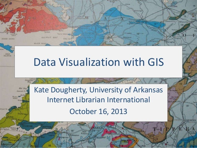 Data Visualization with GIS Kate Dougherty, University of Arkansas Internet Librarian International October 16, 2013