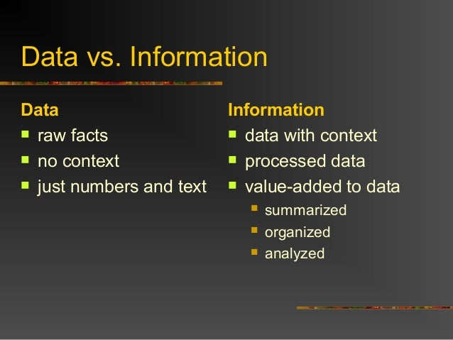 Data vs. Information Data  raw facts  no context  just numbers and text Information  data with context  processed dat...