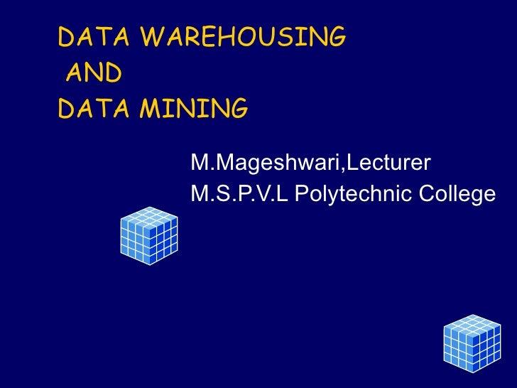 DATA WAREHOUSING   AND DATA MINING M.Mageshwari,Lecturer M.S.P.V.L Polytechnic College