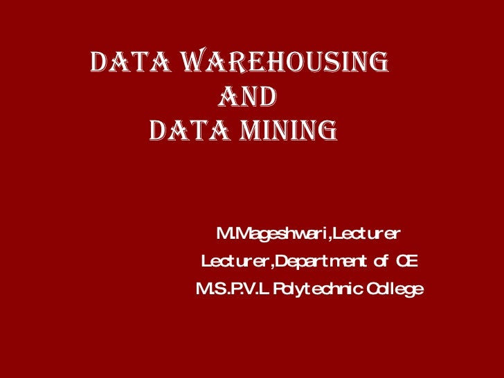 DATA WAREHOUSING   AND DATA MINING M.Mageshwari,Lecturer Lecturer,Department of CE M.S.P.V.L Polytechnic College