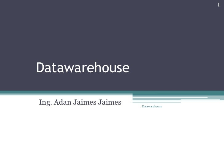 Datawarehouse<br />Ing. Adan Jaimes Jaimes<br />Datawarehouse<br />1<br />