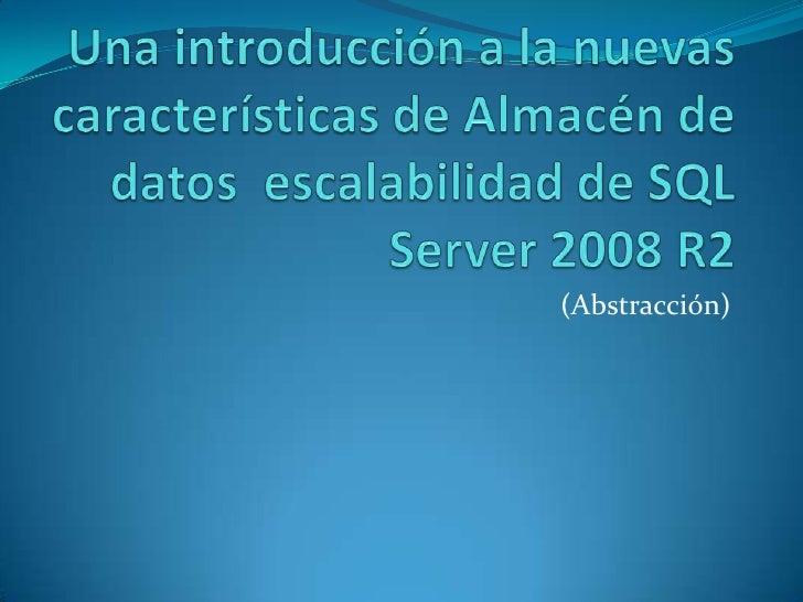 Una introducción a la nuevas características de Almacén de datos escalabilidad de SQL Server 2008 R2<br />(Abstracción)<br />