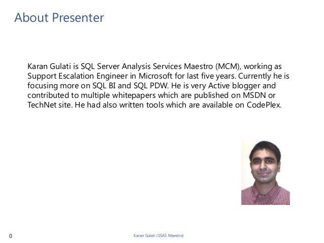 About Presenter      Karan Gulati is SQL Server Analysis Services Maestro (MCM), working as      Support Escalation Engine...