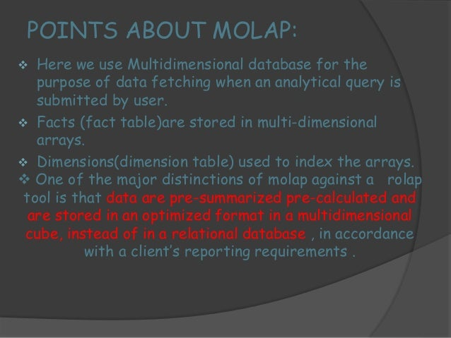 MOLAP is more optimized for fast query performance and  retrieval of summarized information.  There are certain limitation...