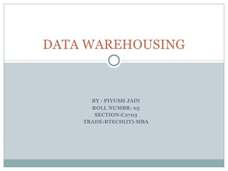 BY : PIYUSH JAIN ROLL NUMBR: 05 SECTION:C2703 TRADE:BTECH(IT)-MBA DATA WAREHOUSING