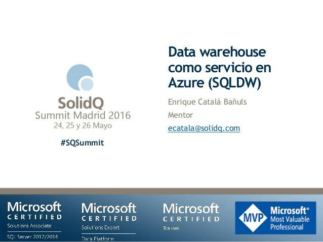 #SQSummit Data warehouse como servicio en Azure (SQLDW) Enrique Catalá Bañuls Mentor ecatala@solidq.com