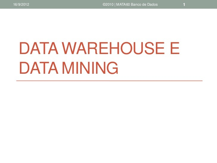 16/9/2012   ©2010 | MATA60 Banco de Dados   1   DATA WAREHOUSE E   DATA MINING