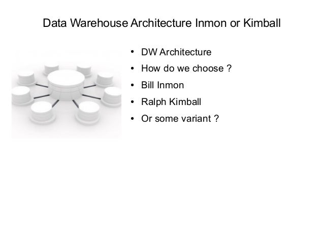 Data Warehouse Architecture Inmon or Kimball ● DW Architecture ● How do we choose ? ● Bill Inmon ● Ralph Kimball ● Or some...