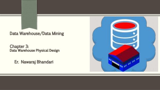 Er. Nawaraj Bhandari Data Warehouse/Data Mining Chapter 3: Data Warehouse Physical Design