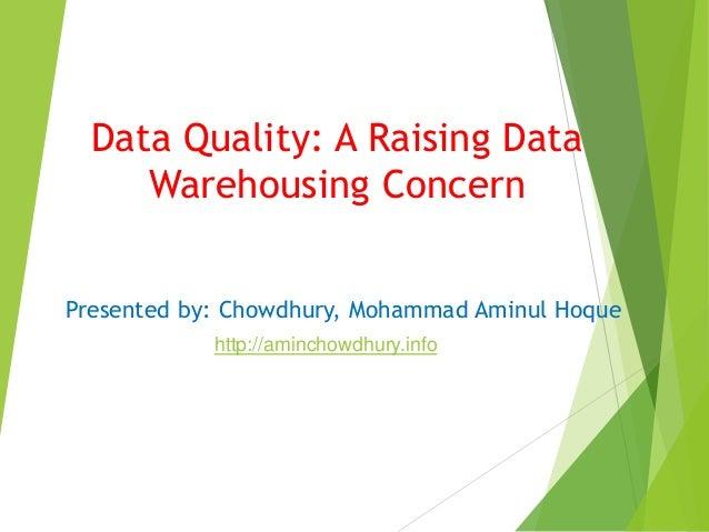 Data Quality: A Raising Data Warehousing Concern Presented by: Chowdhury, Mohammad Aminul Hoque http://aminchowdhury.info