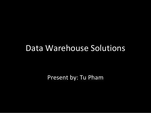 Data Warehouse Solutions Present by: Tu Pham