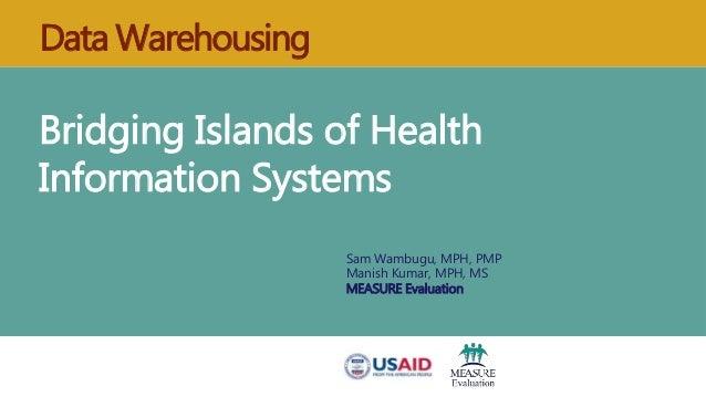 Data Warehousing Bridging Islands of Health Information Systems Sam Wambugu, MPH, PMP Manish Kumar, MPH, MS MEASURE Evalua...