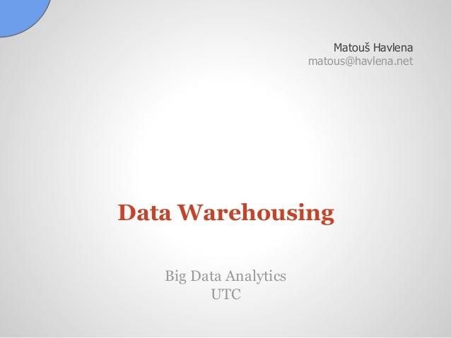 Data Warehousing Matouš Havlena matous@havlena.net Big Data Analytics UTC