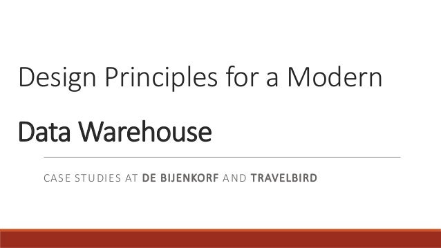 Design Principles for a Modern Data Warehouse CASE STUDIES AT DE BIJENKORF AND TRAVELBIRD