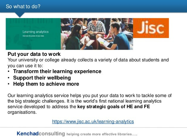 Kenchadconsulting helping create more effective libraries….. So what to do? https://www.jisc.ac.uk/learning-analytics Put ...