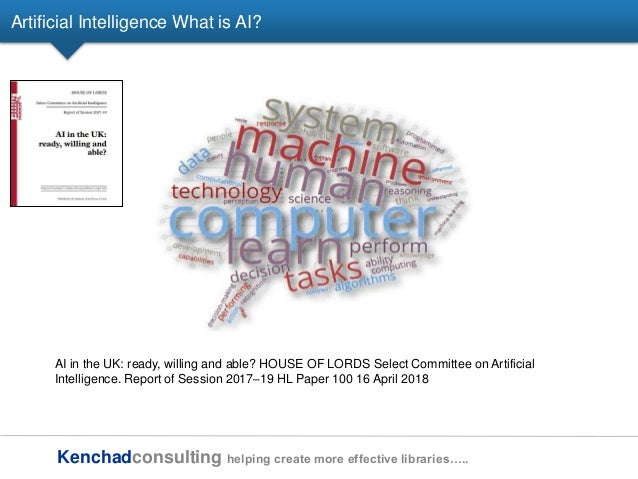 Kenchadconsulting helping create more effective libraries….. Artificial Intelligence What is AI? AI in the UK: ready, will...