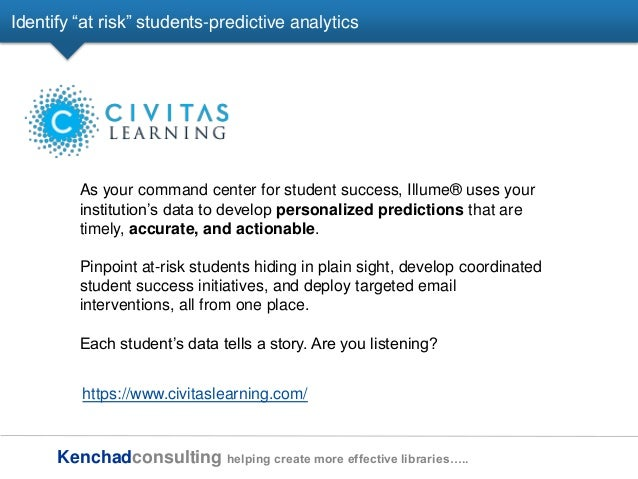 Kenchadconsulting helping create more effective libraries….. Identify ―at risk‖ students-predictive analytics As your comm...