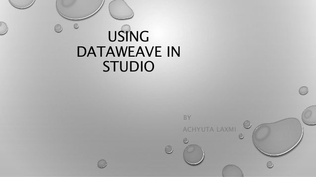 USING DATAWEAVE IN STUDIO BY ACHYUTA LAXMI