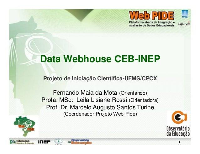 1Data Webhouse CEB-INEPProjeto de Iniciação Cientifica-UFMS/CPCXFernando Maia da Mota (Orientando)Profa. MSc. Leila Lisian...