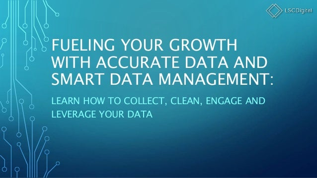 FUELING YOUR GROWTH WITH ACCURATE DATA AND SMART DATA MANAGEMENT: LEARN HOW TO COLLECT, CLEAN, ENGAGE AND LEVERAGE YOUR DA...