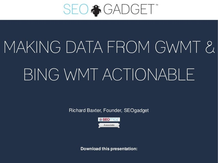 MAKING DATA FROM GWMT &  BING WMT ACTIONABLE       Richard Baxter, Founder, SEOgadget           Download this presentation: