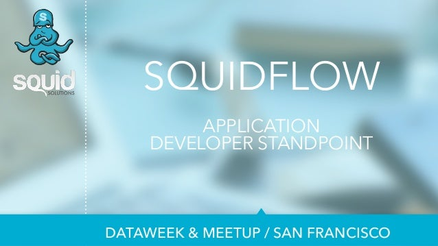 SQUIDFLOW  ! APPLICATION  DEVELOPER STANDPOINT  DATAWEEK & MEETUP / SAN FRANCISCO