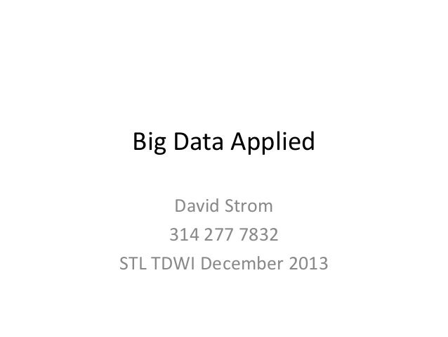 Big Data Applied David Strom 314 277 7832 STL TDWI December 2013