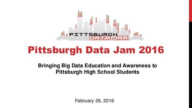 Pittsburgh Data Jam 2016 Bringing Big Data Education and Awareness to Pittsburgh High School Students February 26, 2016