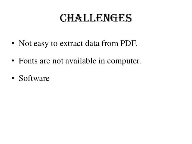 Challenges • Not easy to extract data from PDF. • Fonts are not available in computer. • Software