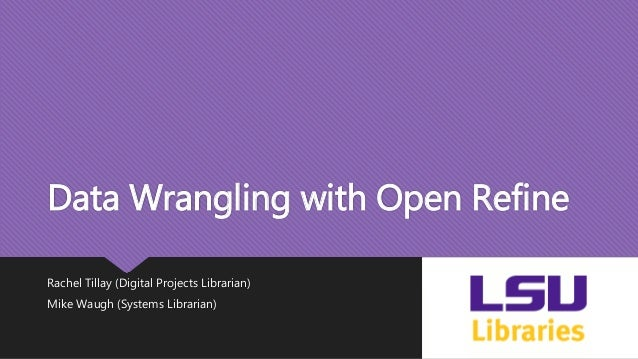 Data Wrangling with Open Refine Rachel Tillay (Digital Projects Librarian) Mike Waugh (Systems Librarian)