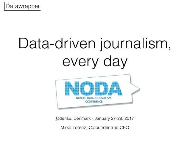 Odense, Denmark - January 27-28, 2017 Data-driven journalism, every day Mirko Lorenz, Cofounder and CEO