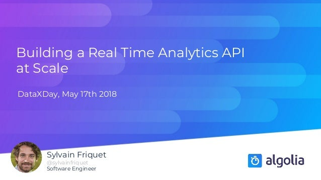 Building a Real Time Analytics API at Scale DataXDay, May 17th 2018 Sylvain Friquet @sylvainfriquet Software Engineer