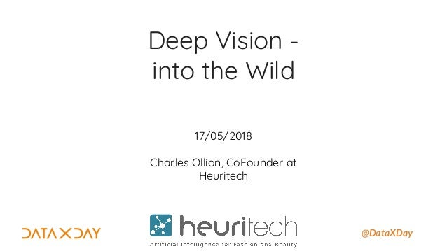 @DataXDay Deep Vision - into the Wild 17/05/2018 Charles Ollion, CoFounder at Heuritech