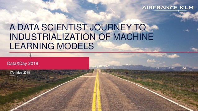 A DATA SCIENTIST JOURNEY TO INDUSTRIALIZATION OF MACHINE LEARNING MODELS DataXDay 2018 17th May 2018