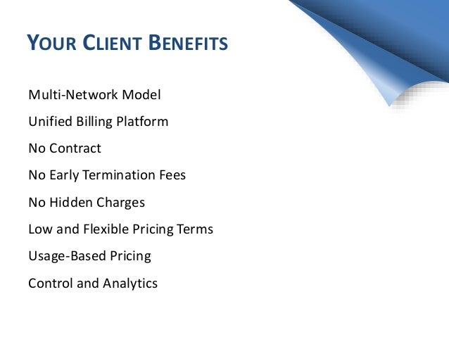 YOUR CLIENT BENEFITS Multi-Network Model Unified Billing Platform No Contract No Early Termination Fees No Hidden Charges ...