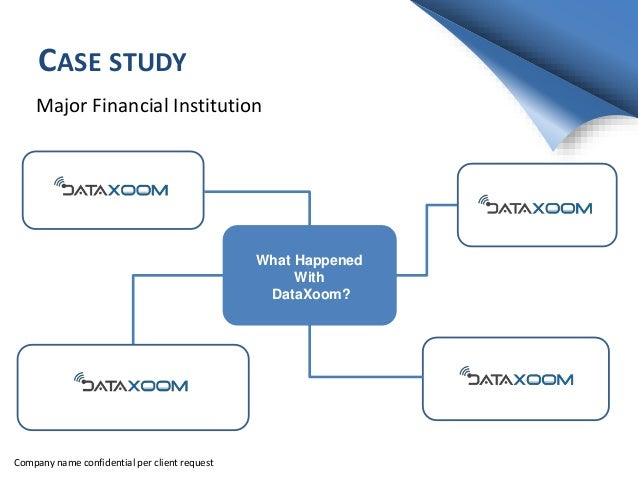 CASE STUDY Major Financial Institution What Happened With DataXoom? Company name confidential per client request